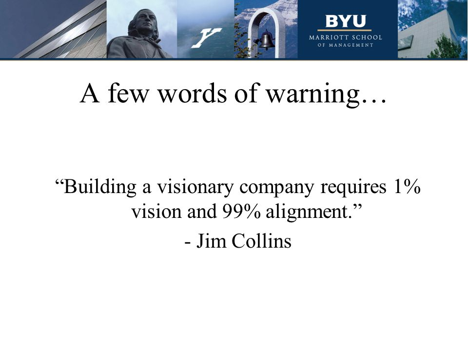 "A few words of warning… ""Building a visionary company requires 1% vision and 99% alignment."" - Jim Collins"