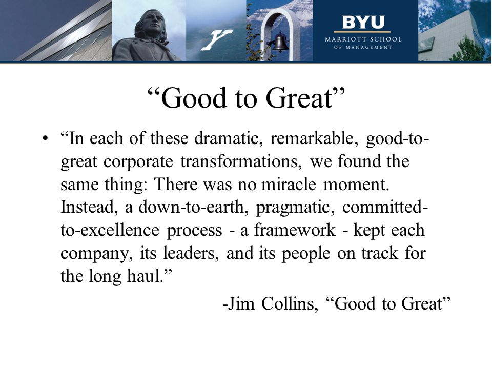 """Good to Great"" ""In each of these dramatic, remarkable, good-to- great corporate transformations, we found the same thing: There was no miracle moment"