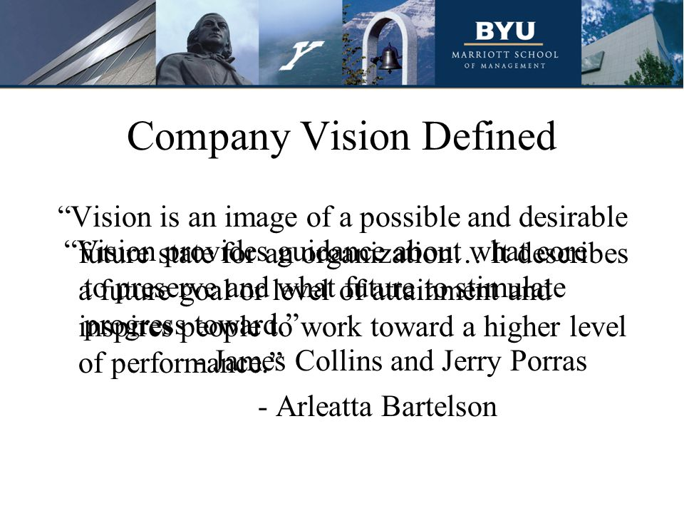 Company Vision Defined Vision is an image of a possible and desirable future state for an organization… It describes a future goal or level of attainment and inspires people to work toward a higher level of performance. - Arleatta Bartelson Vision provides guidance about what core to preserve and what future to stimulate progress toward. - James Collins and Jerry Porras