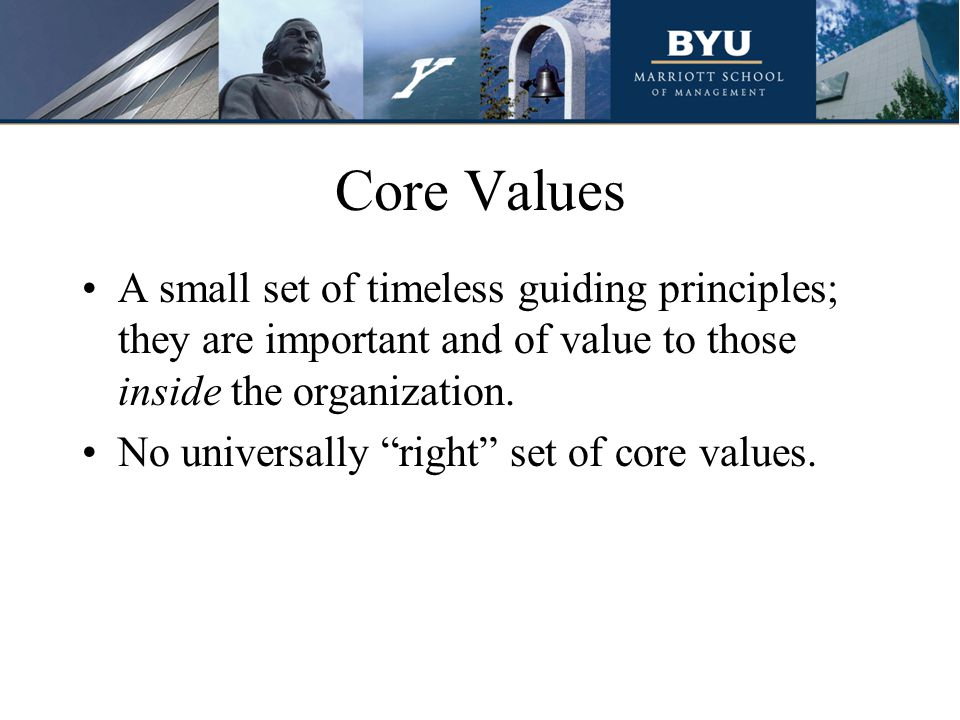 "Core Values A small set of timeless guiding principles; they are important and of value to those inside the organization. No universally ""right"" set o"