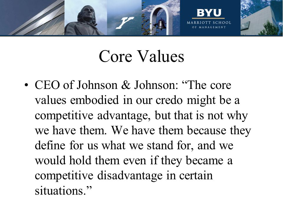 "Core Values CEO of Johnson & Johnson: ""The core values embodied in our credo might be a competitive advantage, but that is not why we have them. We ha"