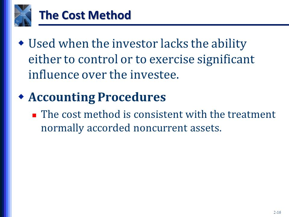 2-16 The Cost Method  Used when the investor lacks the ability either to control or to exercise significant influence over the investee.  Accounting