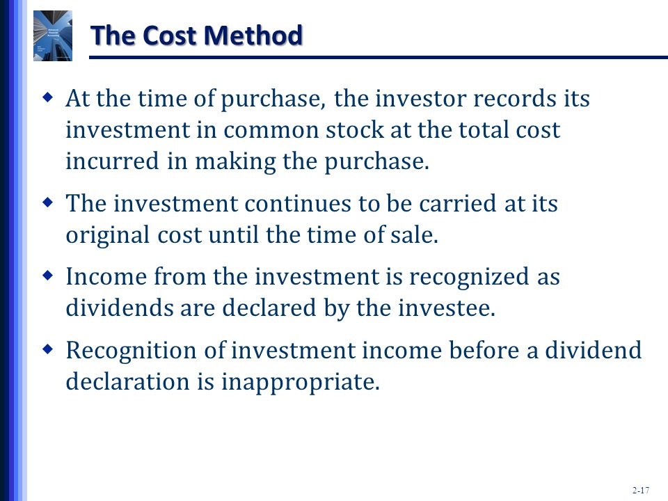 2-17 The Cost Method  At the time of purchase, the investor records its investment in common stock at the total cost incurred in making the purchase.