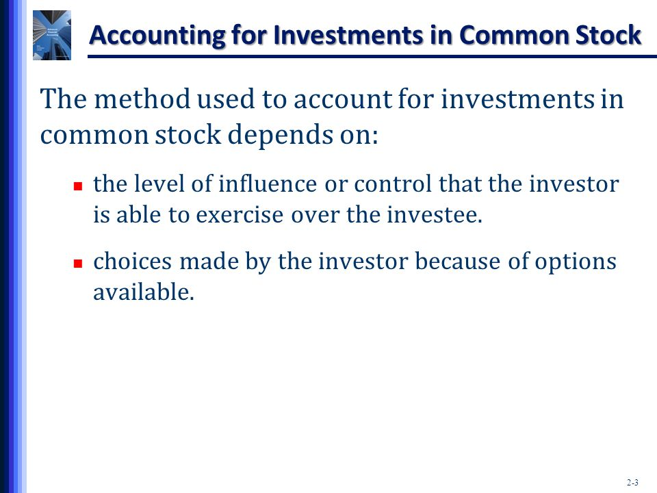 2-3 Accounting for Investments in Common Stock The method used to account for investments in common stock depends on: the level of influence or contro
