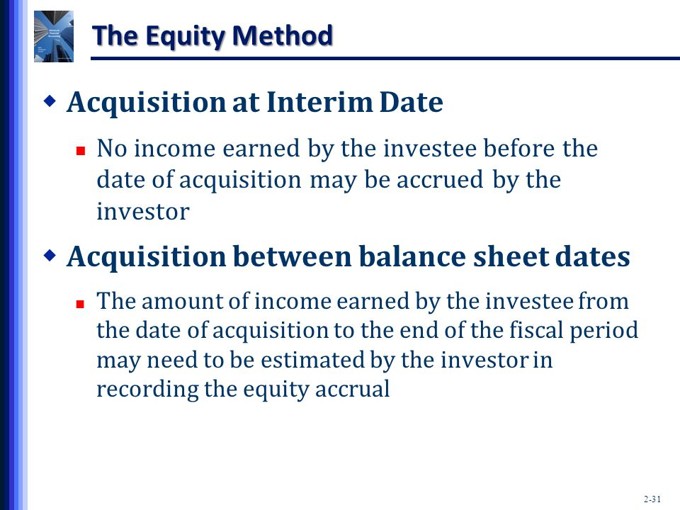 2-31 The Equity Method  Acquisition at Interim Date No income earned by the investee before the date of acquisition may be accrued by the investor 