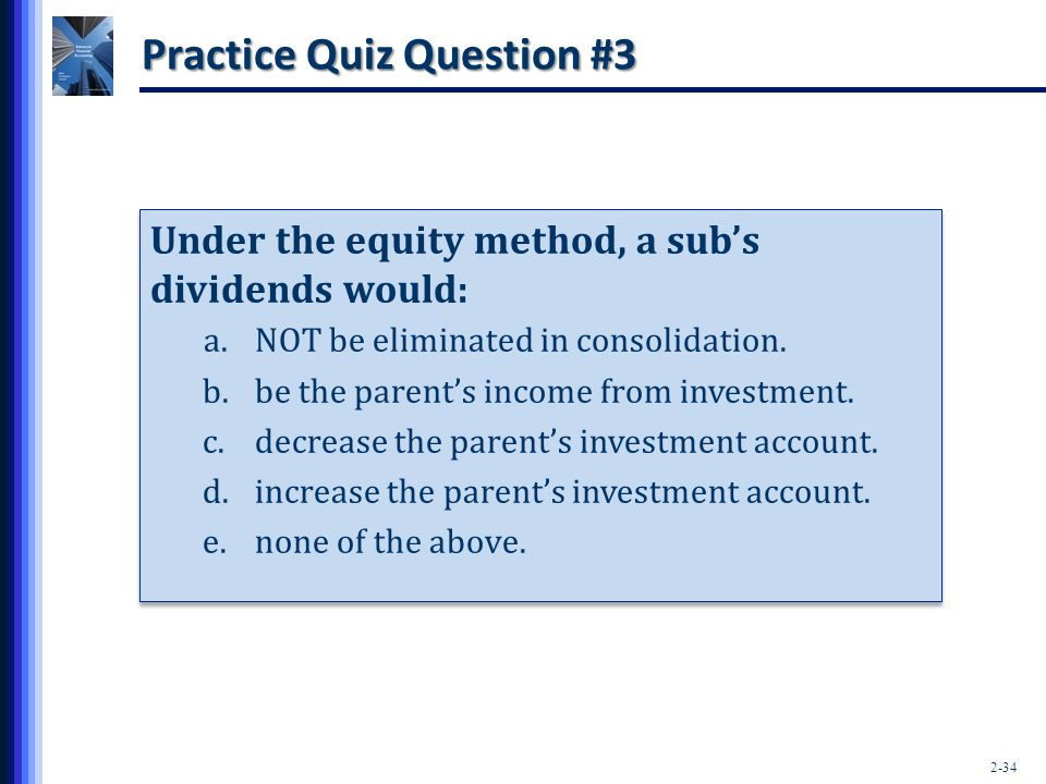 2-34 Practice Quiz Question #3 Under the equity method, a sub's dividends would: a.NOT be eliminated in consolidation. b.be the parent's income from i
