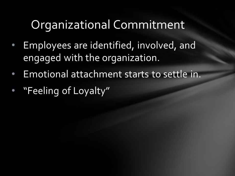 """Employees are identified, involved, and engaged with the organization. Emotional attachment starts to settle in. """"Feeling of Loyalty"""" Organizational C"""