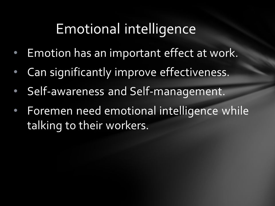 Emotion has an important effect at work. Can significantly improve effectiveness. Self-awareness and Self-management. Foremen need emotional intellige