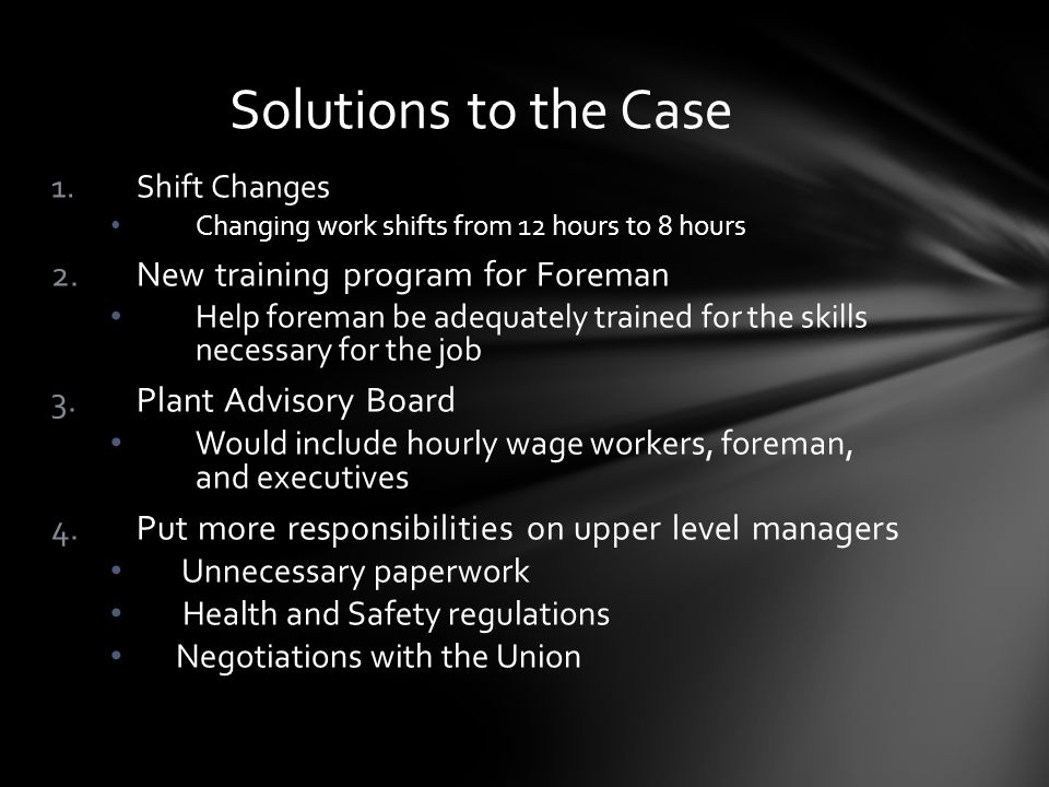 1.Shift Changes Changing work shifts from 12 hours to 8 hours 2.New training program for Foreman Help foreman be adequately trained for the skills nec