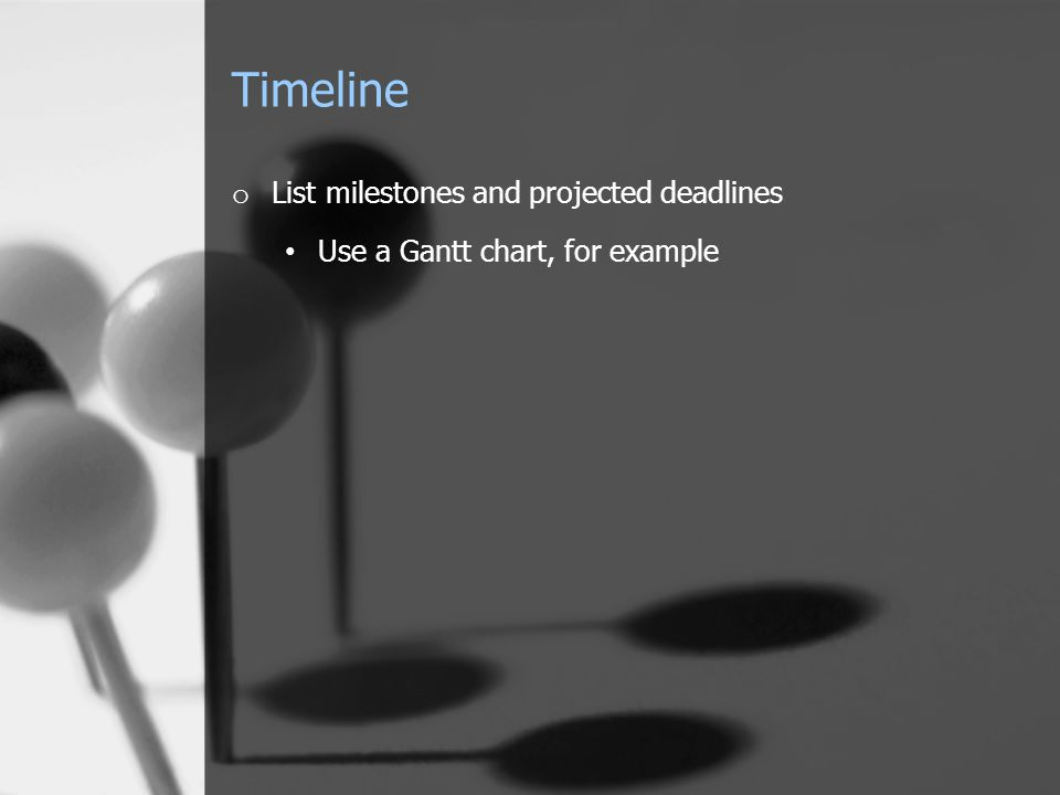 Timeline o List milestones and projected deadlines Use a Gantt chart, for example