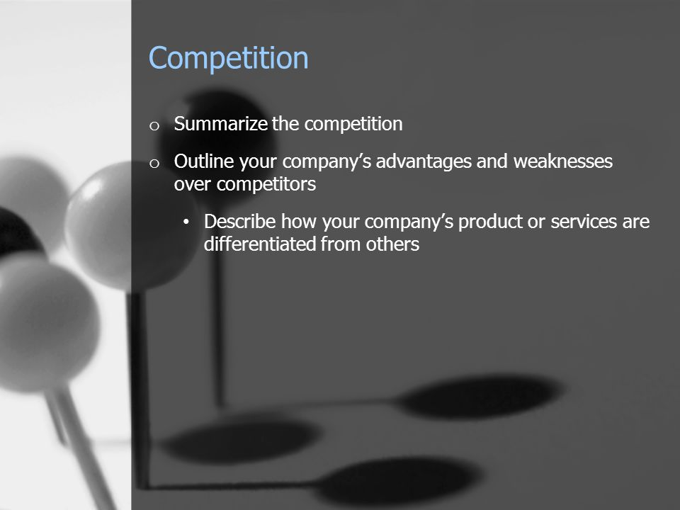 Competition o Summarize the competition o Outline your company's advantages and weaknesses over competitors Describe how your company's product or ser