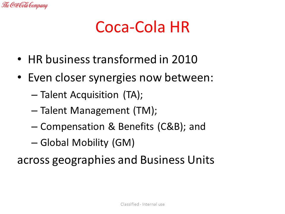 Coca-Cola HR HR business transformed in 2010 Even closer synergies now between: – Talent Acquisition (TA); – Talent Management (TM); – Compensation &