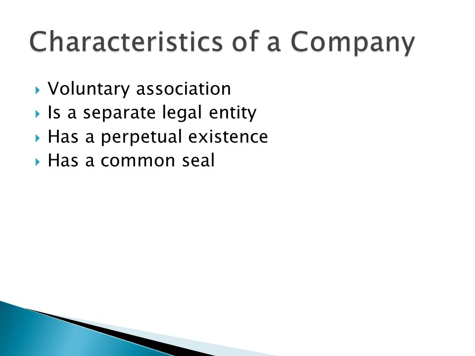  Voluntary association  Is a separate legal entity  Has a perpetual existence  Has a common seal
