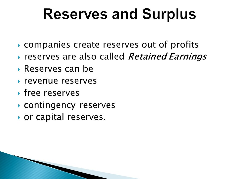  companies create reserves out of profits  reserves are also called Retained Earnings  Reserves can be  revenue reserves  free reserves  contingency reserves  or capital reserves.