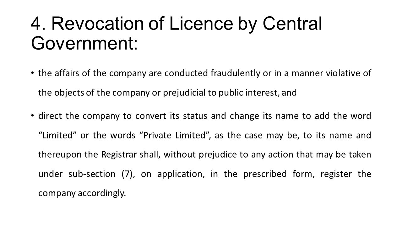 4. Revocation of Licence by Central Government: the affairs of the company are conducted fraudulently or in a manner violative of the objects of the c