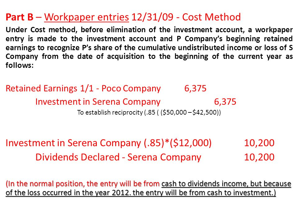 Part B – Workpaper entries 12/31/09 - Cost Method Under Cost method, before elimination of the investment account, a workpaper entry is made to the in