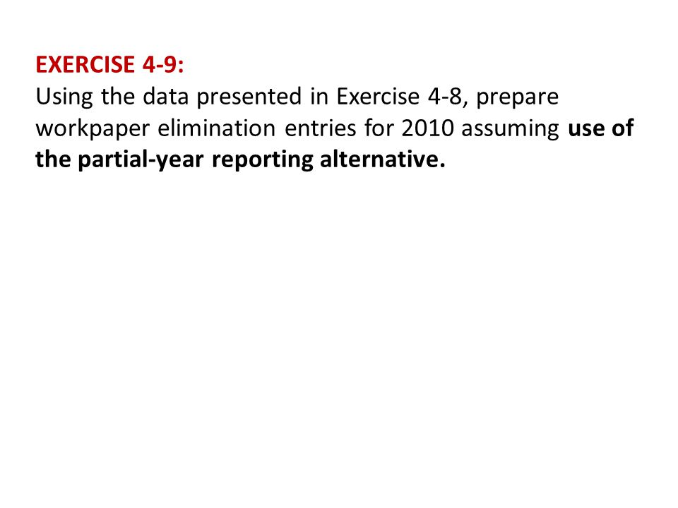 EXERCISE 4-9: Using the data presented in Exercise 4-8, prepare workpaper elimination entries for 2010 assuming use of the partial-year reporting alte
