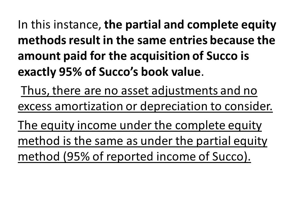 In this instance, the partial and complete equity methods result in the same entries because the amount paid for the acquisition of Succo is exactly 9