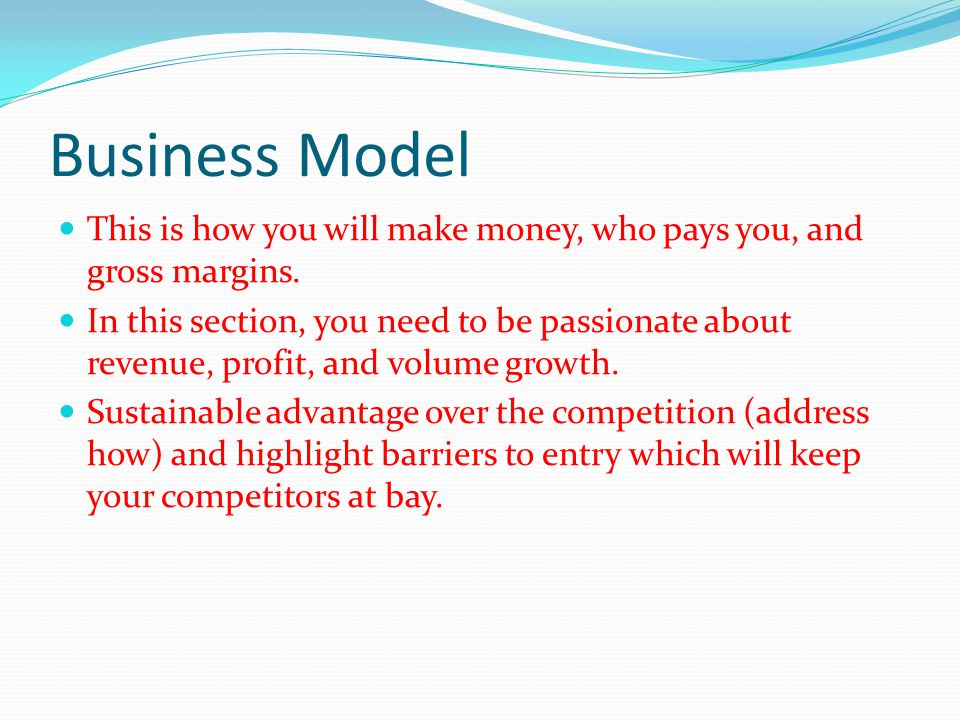 Business Model This is how you will make money, who pays you, and gross margins.