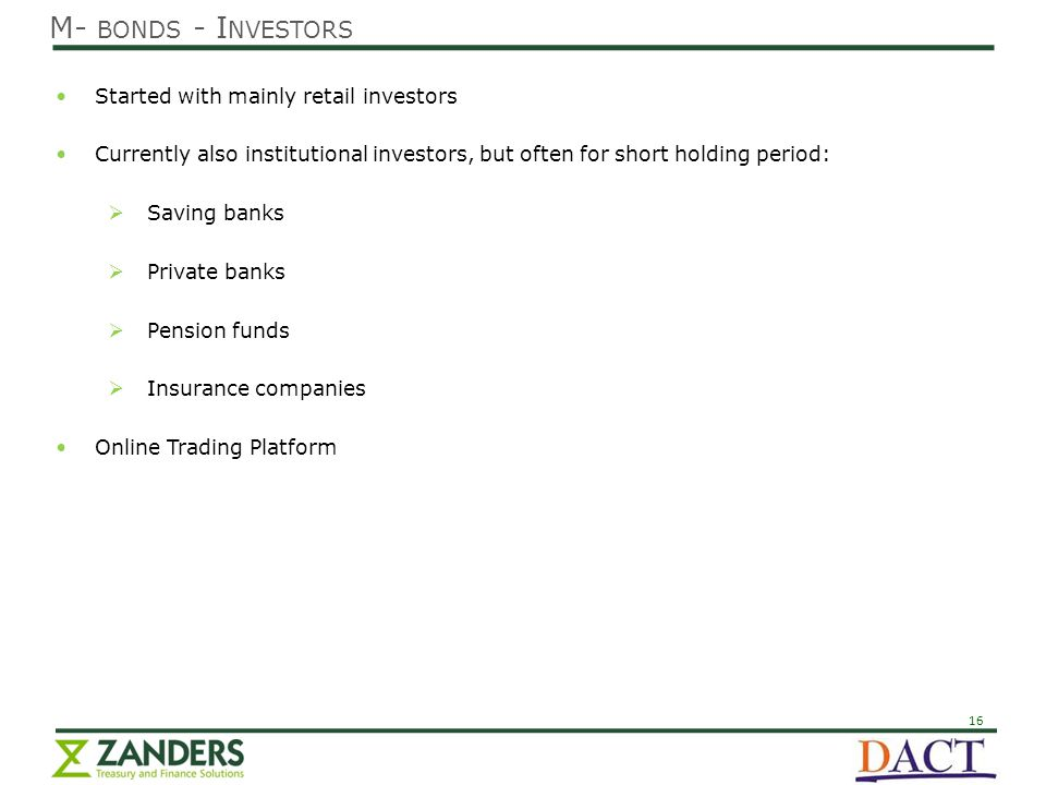 16 Started with mainly retail investors Currently also institutional investors, but often for short holding period:  Saving banks  Private banks  Pension funds  Insurance companies Online Trading Platform M- BONDS - I NVESTORS