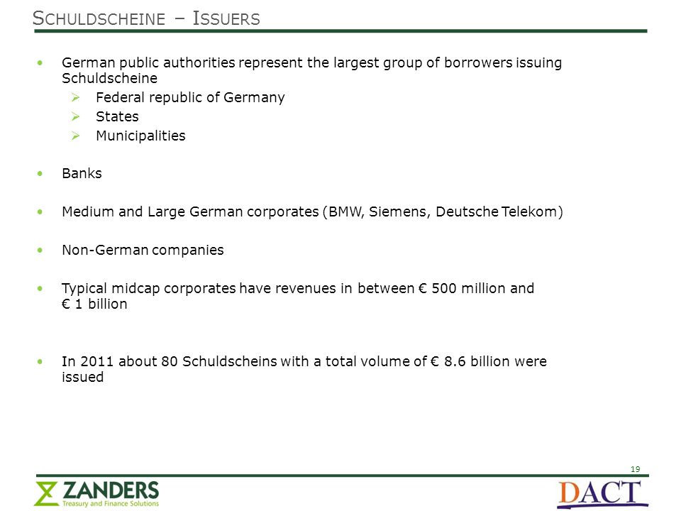 19 S CHULDSCHEINE – I SSUERS German public authorities represent the largest group of borrowers issuing Schuldscheine  Federal republic of Germany  States  Municipalities Banks Medium and Large German corporates (BMW, Siemens, Deutsche Telekom) Non-German companies Typical midcap corporates have revenues in between € 500 million and € 1 billion In 2011 about 80 Schuldscheins with a total volume of € 8.6 billion were issued