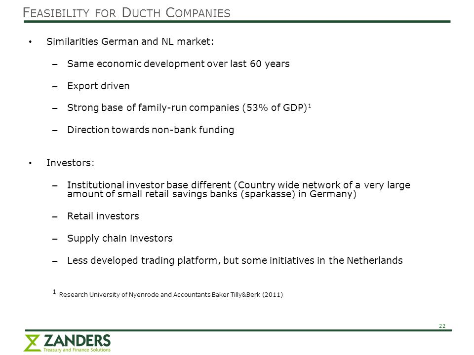 22 Similarities German and NL market: – Same economic development over last 60 years – Export driven – Strong base of family-run companies (53% of GDP) 1 – Direction towards non-bank funding Investors: – Institutional investor base different (Country wide network of a very large amount of small retail savings banks (sparkasse) in Germany) – Retail investors – Supply chain investors – Less developed trading platform, but some initiatives in the Netherlands 1 Research University of Nyenrode and Accountants Baker Tilly&Berk (2011) F EASIBILITY FOR D UCTH C OMPANIES