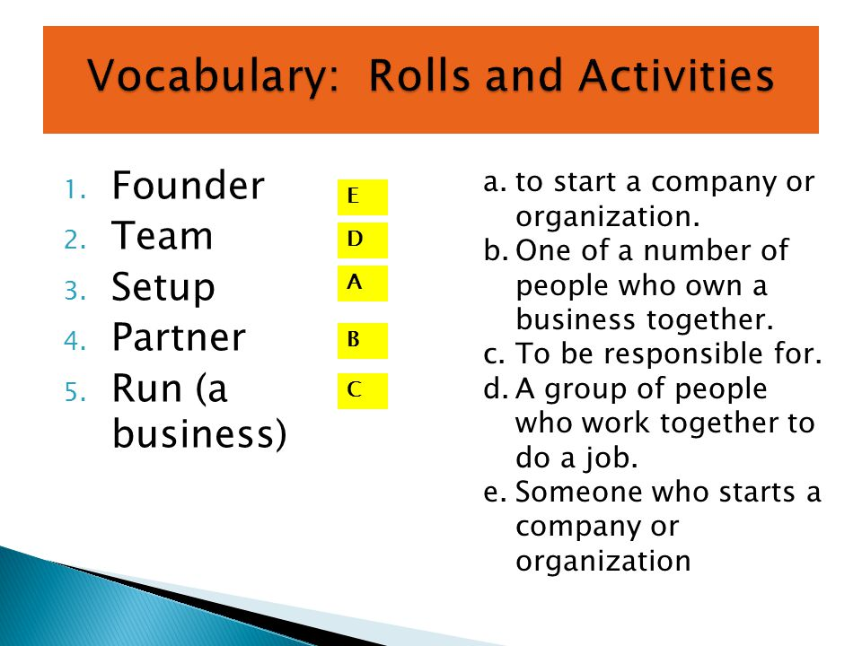 1. Founder 2. Team 3. Setup 4. Partner 5. Run (a business) a.to start a company or organization. b.One of a number of people who own a business togeth