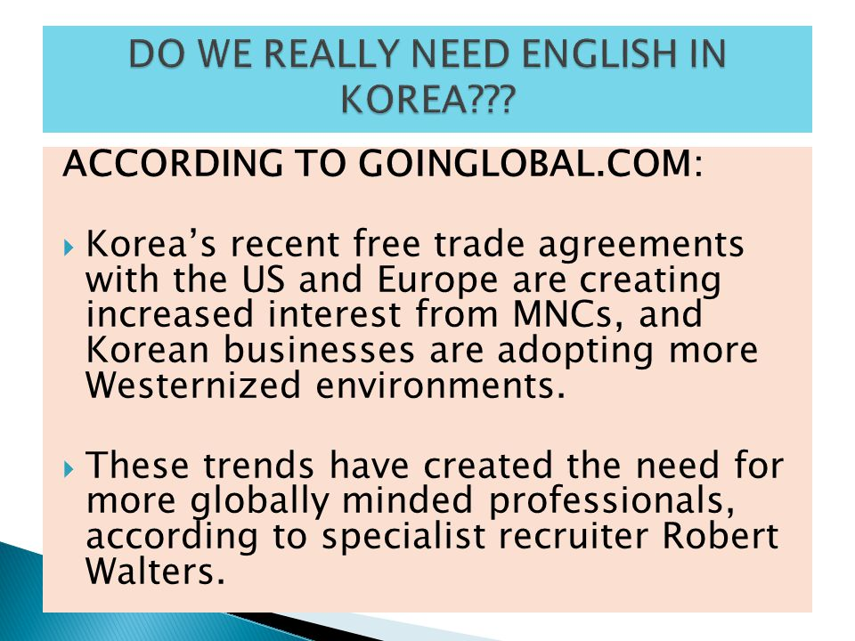 ACCORDING TO GOINGLOBAL.COM:  Korea's recent free trade agreements with the US and Europe are creating increased interest from MNCs, and Korean busin