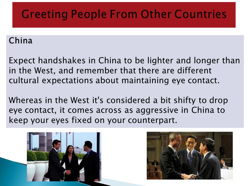 China Expect handshakes in China to be lighter and longer than in the West, and remember that there are different cultural expectations about maintain
