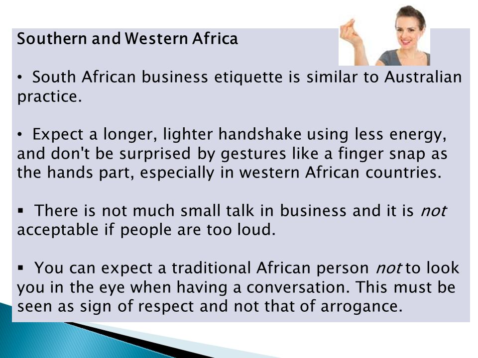 Southern and Western Africa South African business etiquette is similar to Australian practice. Expect a longer, lighter handshake using less energy,