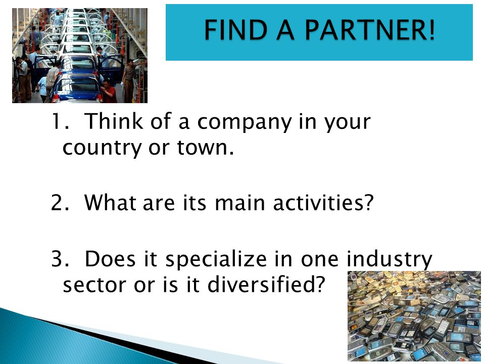 1. Think of a company in your country or town. 2. What are its main activities? 3. Does it specialize in one industry sector or is it diversified?