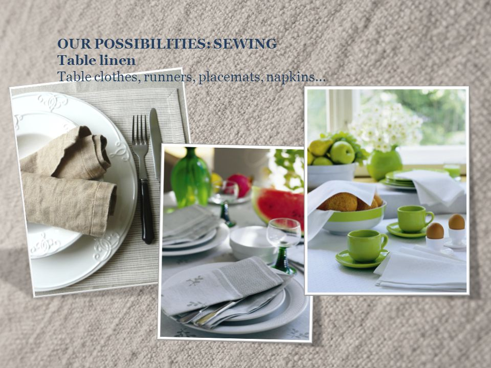 OUR POSSIBILITIES: SEWING Table linen Table clothes, runners, placemats, napkins…