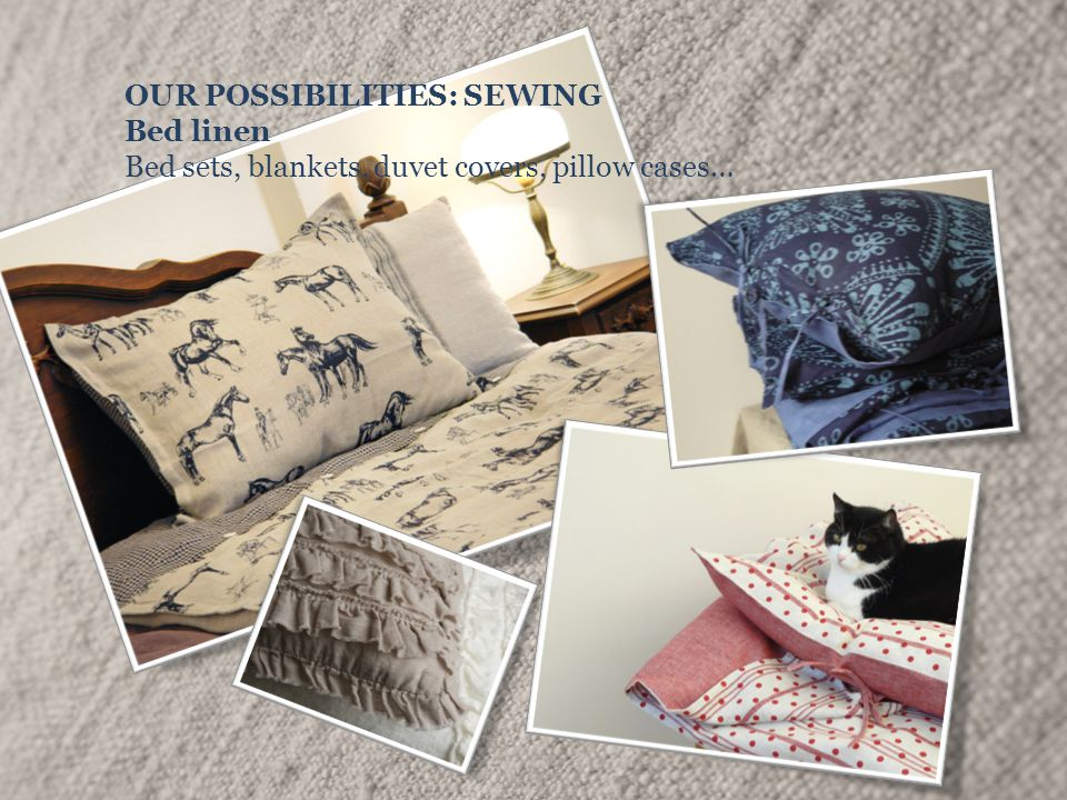 OUR POSSIBILITIES: SEWING Bed linen Bed sets, blankets, duvet covers, pillow cases…