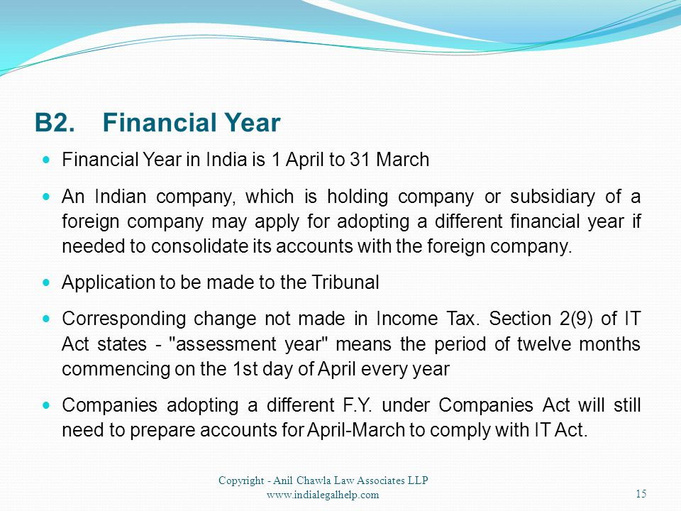 B2.Financial Year Financial Year in India is 1 April to 31 March An Indian company, which is holding company or subsidiary of a foreign company may ap
