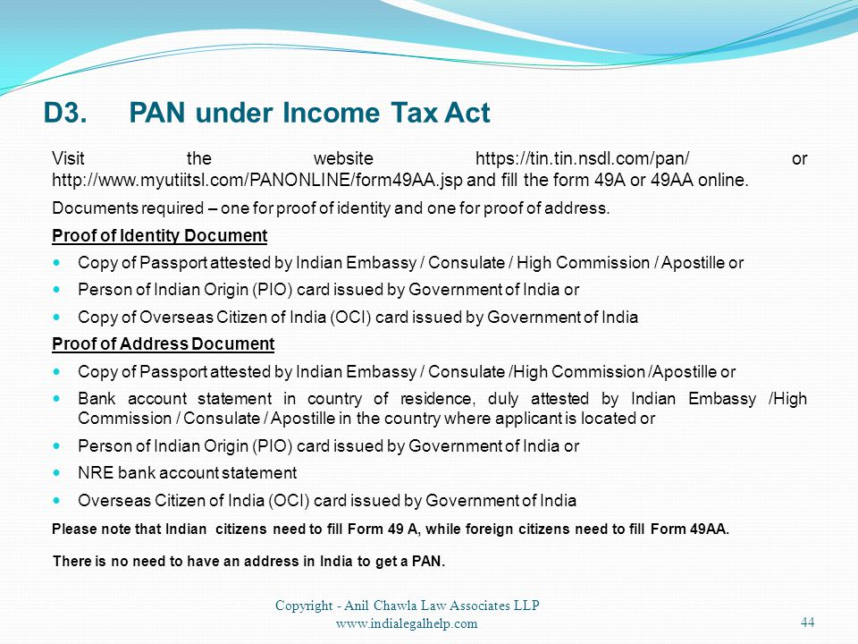D3.PAN under Income Tax Act Visit the website https://tin.tin.nsdl.com/pan/ or http://www.myutiitsl.com/PANONLINE/form49AA.jsp and fill the form 49A or 49AA online.