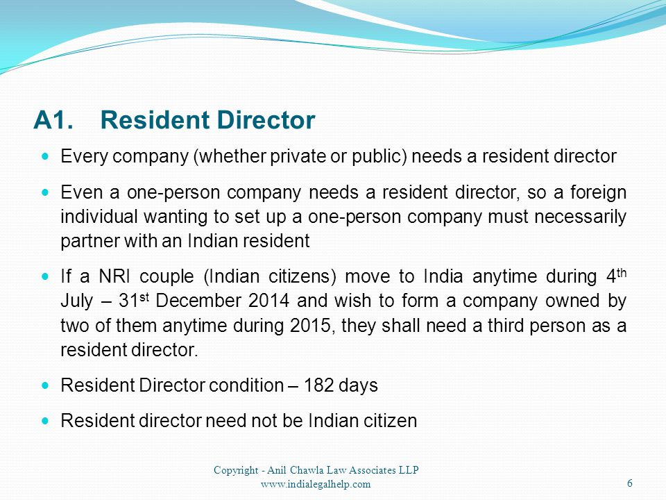 A1.Resident Director Every company (whether private or public) needs a resident director Even a one-person company needs a resident director, so a foreign individual wanting to set up a one-person company must necessarily partner with an Indian resident If a NRI couple (Indian citizens) move to India anytime during 4 th July – 31 st December 2014 and wish to form a company owned by two of them anytime during 2015, they shall need a third person as a resident director.
