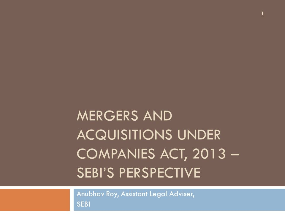 MERGERS AND ACQUISITIONS UNDER COMPANIES ACT, 2013 – SEBI'S PERSPECTIVE Anubhav Roy, Assistant Legal Adviser, SEBI 1