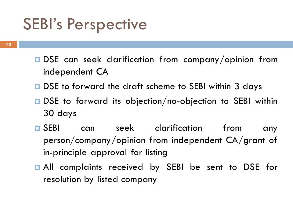 SEBI's Perspective 10  DSE can seek clarification from company/opinion from independent CA  DSE to forward the draft scheme to SEBI within 3 days  DSE to forward its objection/no-objection to SEBI within 30 days  SEBI can seek clarification from any person/company/opinion from independent CA/grant of in-principle approval for listing  All complaints received by SEBI be sent to DSE for resolution by listed company