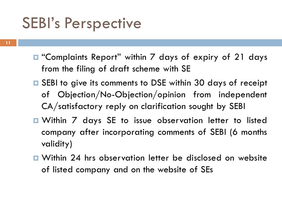 SEBI's Perspective 11  Complaints Report within 7 days of expiry of 21 days from the filing of draft scheme with SE  SEBI to give its comments to DSE within 30 days of receipt of Objection/No-Objection/opinion from independent CA/satisfactory reply on clarification sought by SEBI  Within 7 days SE to issue observation letter to listed company after incorporating comments of SEBI (6 months validity)  Within 24 hrs observation letter be disclosed on website of listed company and on the website of SEs