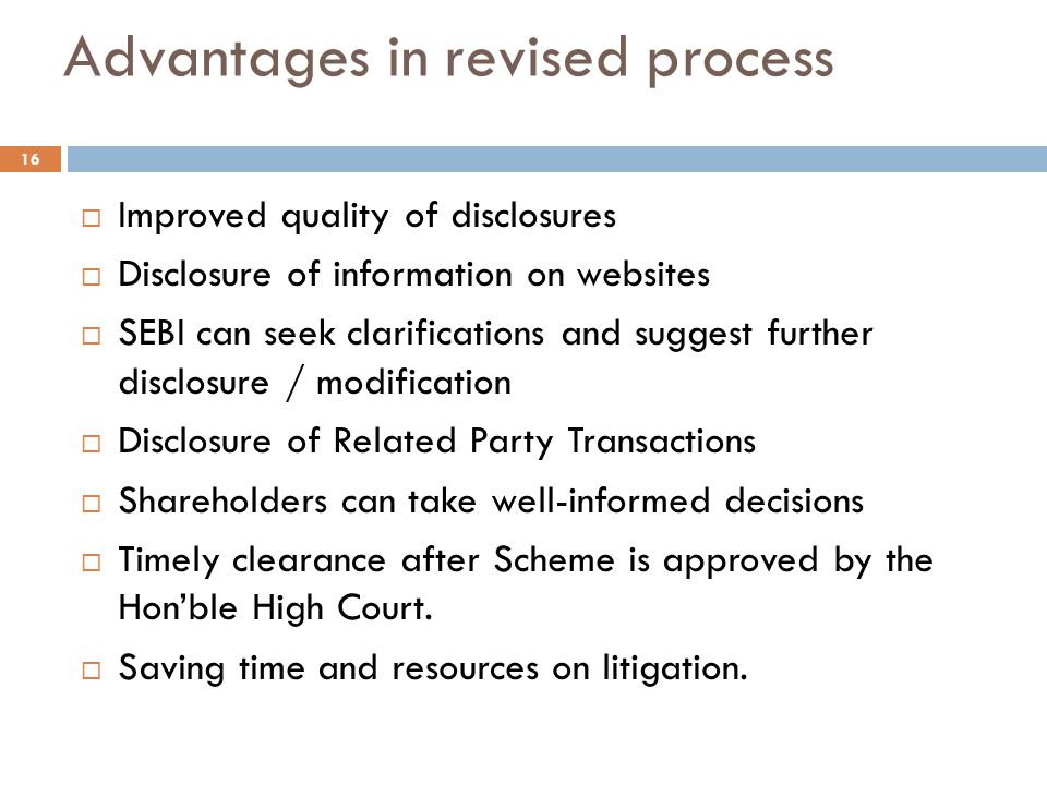 Advantages in revised process  Improved quality of disclosures  Disclosure of information on websites  SEBI can seek clarifications and suggest further disclosure / modification  Disclosure of Related Party Transactions  Shareholders can take well-informed decisions  Timely clearance after Scheme is approved by the Hon'ble High Court.