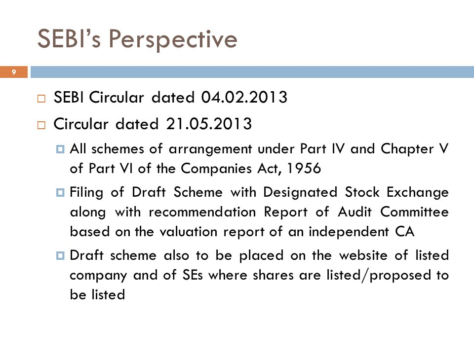 SEBI's Perspective 9  SEBI Circular dated 04.02.2013  Circular dated 21.05.2013  All schemes of arrangement under Part IV and Chapter V of Part VI of the Companies Act, 1956  Filing of Draft Scheme with Designated Stock Exchange along with recommendation Report of Audit Committee based on the valuation report of an independent CA  Draft scheme also to be placed on the website of listed company and of SEs where shares are listed/proposed to be listed