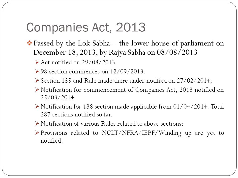 Companies Act, 2013  Passed by the Lok Sabha – the lower house of parliament on December 18, 2013, by Rajya Sabha on 08/08/2013  Act notified on 29/