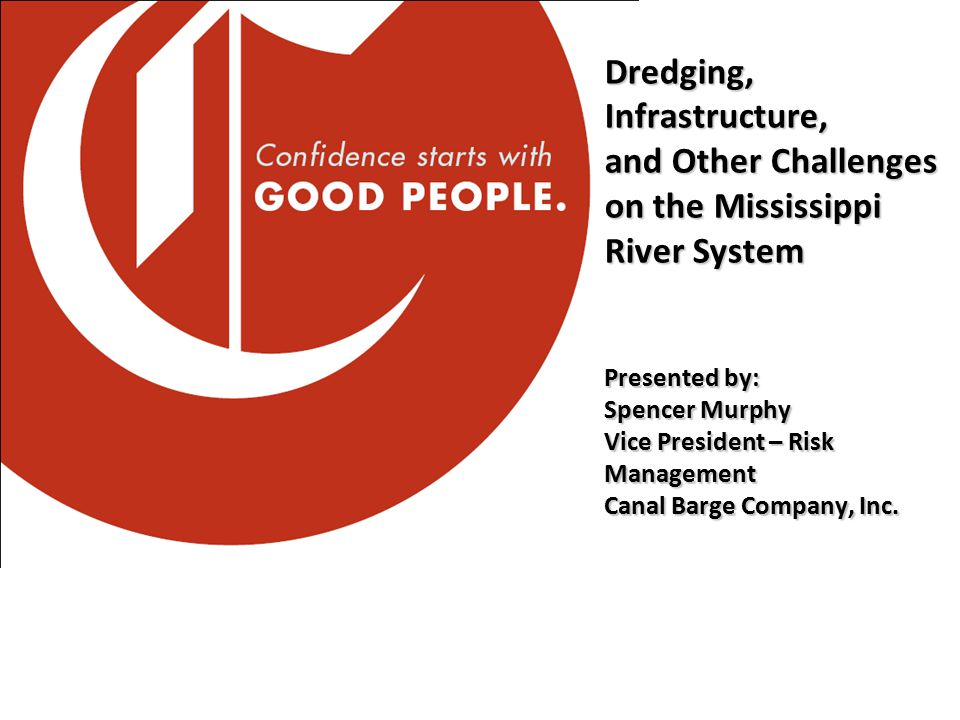 Dredging, Infrastructure, and Other Challenges on the Mississippi River System Presented by: Spencer Murphy Vice President – Risk Management Canal Bar
