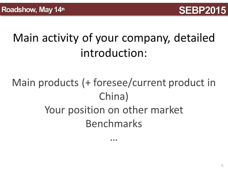 SEBP2015SEBP2015 Roadshow, May 14 th 4 Business intentions in China (technology, products…): think of: your innovation your advantages projected sales' volume… other attractive data