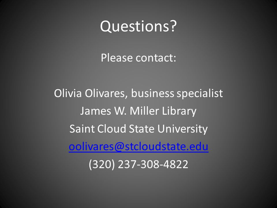 Questions? Please contact: Olivia Olivares, business specialist James W. Miller Library Saint Cloud State University oolivares@stcloudstate.edu (320)