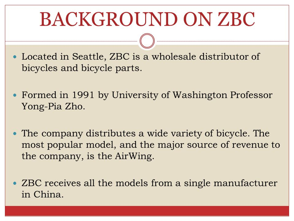 BACKGROUND ON ZBC Located in Seattle, ZBC is a wholesale distributor of bicycles and bicycle parts. Formed in 1991 by University of Washington Profess