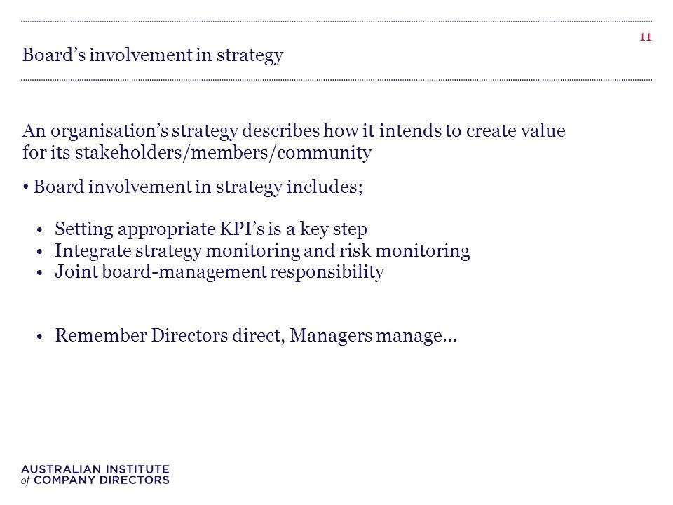 Board's involvement in strategy An organisation's strategy describes how it intends to create value for its stakeholders/members/community Board involvement in strategy includes; Setting appropriate KPI's is a key step Integrate strategy monitoring and risk monitoring Joint board-management responsibility Remember Directors direct, Managers manage… 11