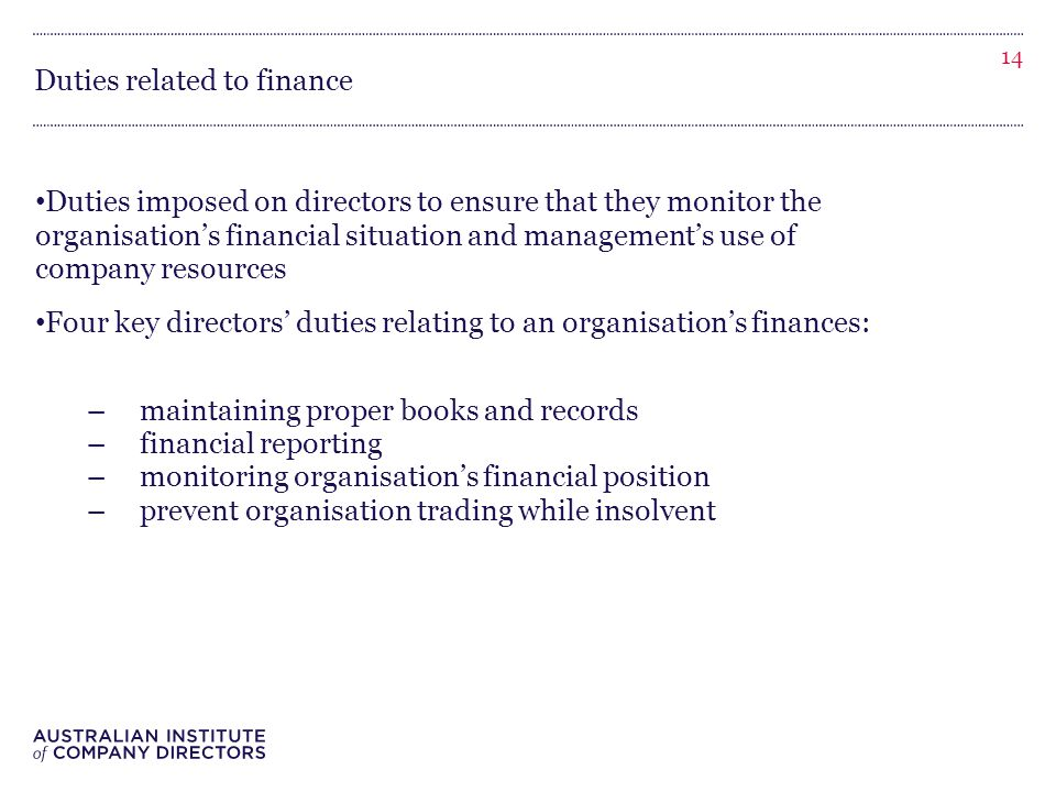Duties related to finance Duties imposed on directors to ensure that they monitor the organisation's financial situation and management's use of company resources Four key directors' duties relating to an organisation's finances: –maintaining proper books and records –financial reporting –monitoring organisation's financial position –prevent organisation trading while insolvent 14