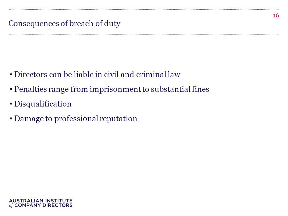 Consequences of breach of duty Directors can be liable in civil and criminal law Penalties range from imprisonment to substantial fines Disqualification Damage to professional reputation 16