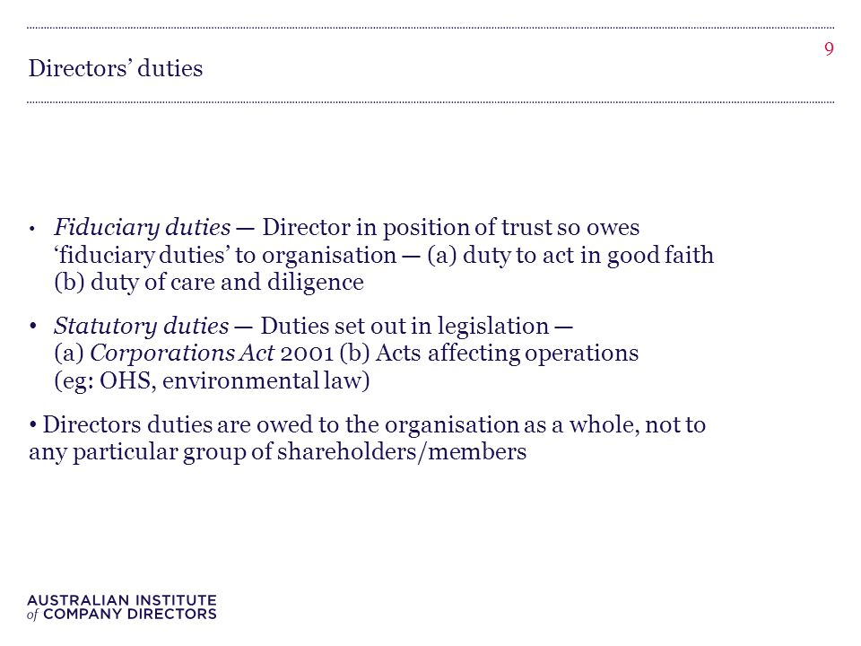 Directors' duties Fiduciary duties — Director in position of trust so owes 'fiduciary duties' to organisation — (a) duty to act in good faith (b) duty of care and diligence Statutory duties — Duties set out in legislation — (a) Corporations Act 2001 (b) Acts affecting operations (eg: OHS, environmental law) Directors duties are owed to the organisation as a whole, not to any particular group of shareholders/members 9